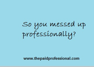 SO YOU MESSED UP PROFESSIONALLY?